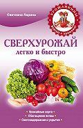 Светлана Ларина - Сверхурожай легко и быстро. Правила и техники