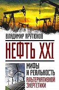 В. Арутюнов - Нефть XXI. Мифы и реальность альтернативной энергетики