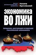 Никита Кричевский -Экономика во лжи. Прошлое, настоящее и будущее российской экономики