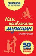 Оксана Сергеева -Как привлекать мужчин. 50 правил уверенной женщины