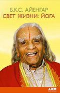 Б. К. С. Айенгар - Свет жизни: йога. Путешествие к цельности, внутреннему спокойствию и наивысшей свободе