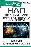 Надежда Владиславова -НЛП. Полный курс эффективного общения. Магия коммуникации