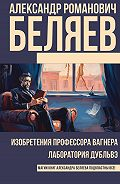 Александр Беляев -Изобретения профессора Вагнера. Лаборатория Дубльвэ (сборник)
