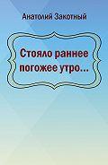 Анатолий Закотный -Стояло раннее погожее утро…