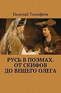 Николай Тимофеев -Русь в поэмах. От скифов до Вещего Олега