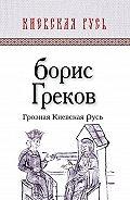 Борис Дмитриевич Греков - Грозная Киевская Русь