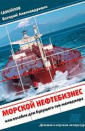 Валерий Самойлов - Морской нефтебизнес. Пособие для будущего топ-менеджера