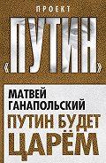 Матвей Ганапольский -Путин будет царем