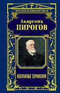 Николай Пирогов - Академик Пирогов. Избранные сочинения