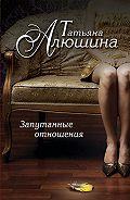 Татьяна Алюшина -Запутанные отношения