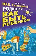 Юлия Гиппенрейтер - Родителям: как быть ребенком