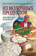 Агафья Звонарева -Вкусные и полезные блюда из молочных продуктов. Для взрослых и малышей