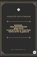 Алексей Перкулимов -Больше, чем миллионер: ваш путь к богатству и счастью через игру в деньги