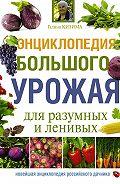 Галина Кизима - Энциклопедия большого урожая для разумных и ленивых