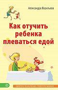 Александра Васильева - Как отучить ребенка плеваться едой