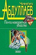 Чингиз Акифович Абдуллаев -Почти невероятное убийство