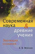 Е. В. Морозов -Эволюция сознания. Современная наука и древние учения