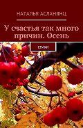 Наталья Асланянц -Усчастья так много причин. Осень. Стихи