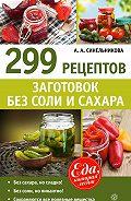 А. А. Синельникова - 299 рецептов заготовок без соли и сахара
