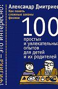 Александр Дмитриев -Как понять сложные законы физики. 100 простых и увлекательных опытов для детей и их родителей