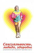 Юлия Никитина - Сексуальность, либидо, здоровье. Упражнения для развития чувственности