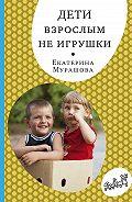 Екатерина Мурашова -Дети взрослым не игрушки