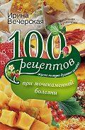 Ирина Вечерская - 100 рецептов при мочекаменной болезни. Вкусно, полезно, душевно, целебно