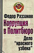 Федор Раззаков -Коррупция в Политбюро: Дело «красного узбека»