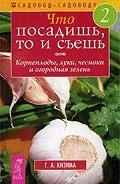Галина Кизима - Что посадишь, то и съешь. Часть 2. Корнеплоды, луки, чесноки и огородная зелень