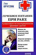 Лев Григорьевич Кругляк -Лечебное питание при раке. Существует ли альтернативная «раковая диета»?