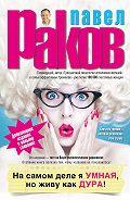 Павел Раков -На самом деле я умная, но живу как дура!