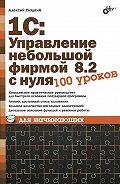 Алексей Анатольевич Гладкий -1С: Управление небольшой фирмой 8.2 с нуля. 100 уроков для начинающих