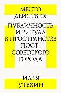 Илья Утехин -Место действия. Публичность и ритуал в пространстве постсоветского города