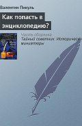 Валентин Пикуль -Как попасть в энциклопедию?
