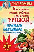 Тамара Зюрняева -Лунный календарь для дачников и огородников на 2017 год. Как посеять полить, собрать, приготовить урожай