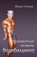 Вадим Нагаев -Неизвестные аспекты бодибилдинга