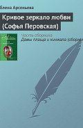 Елена Арсеньева - Кривое зеркало любви (Софья Перовская)