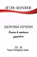 Игорь Молчанов -Здоровье печени. Ключи к тайнам здоровья