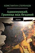 Константин Стерликов -Аджимушкай. Граница над бездной. Поэмы