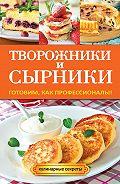 Галина Серикова - Творожники и сырники. Готовим, как профессионалы!