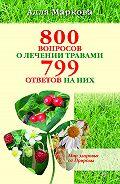 Алла Маркова -800 вопросов о лечении травами и 799 ответов на них
