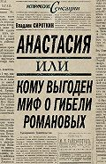 Владлен Сироткин - Анастасия, или Кому выгоден миф о гибели Романовых