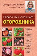 Октябрина Ганичкина -Справочник умелого огородника