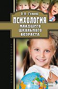 Ольга Гонина - Психология младшего школьного возраста. Учебное пособие