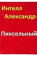 Интелл Александрович - Пиксельный