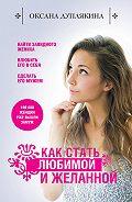 Оксана Дуплякина - Как стать любимой и желанной