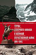 Николай Бугай -Горцы Северного Кавказа в Великой Отечественной войне 1941-1945. Проблемы истории, историографии и источниковедения