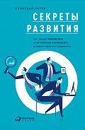 Кадирбай Рятов - Секреты развития: Как, чередуя инновации и системные изменения, развивать лидерство и управление