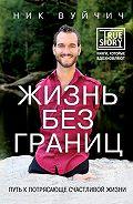 Ник Вуйчич -Жизнь без границ. Путь к потрясающе счастливой жизни