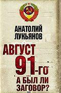 Анатолий Лукьянов -Август 91-го. А был ли заговор?